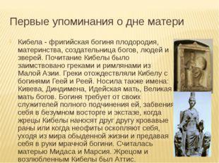 Первые упоминания о дне матери Кибела - фригийская богиня плодородия, материн