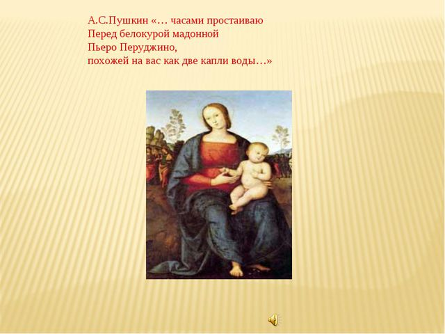 А.С.Пушкин «… часами простаиваю Перед белокурой мадонной Пьеро Перуджино, пох...