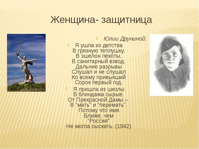 Женщина- защитница Юлии Друниной: Я ушла из детства В грязную теплушку, В эше...
