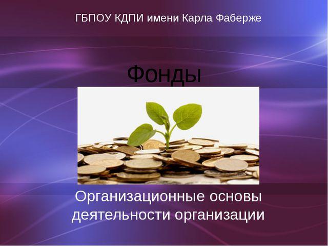 Фонды Организационные основы деятельности организации ГБПОУ КДПИ имени Карла...