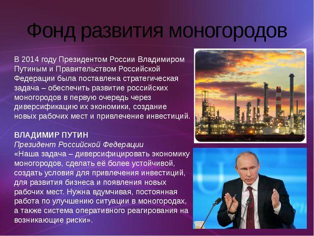 Фонд развития моногородов В 2014 году Президентом России Владимиром Путиным и...