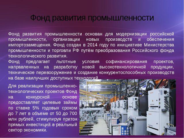 Фонд развития промышленности Фонд развития промышленности основан для модерни...