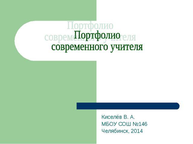 Киселёв В. А. МБОУ СОШ №146 Челябинск, 2014