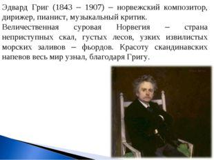 Эдвард Григ (1843 – 1907) – норвежский композитор, дирижер, пианист, музыкаль