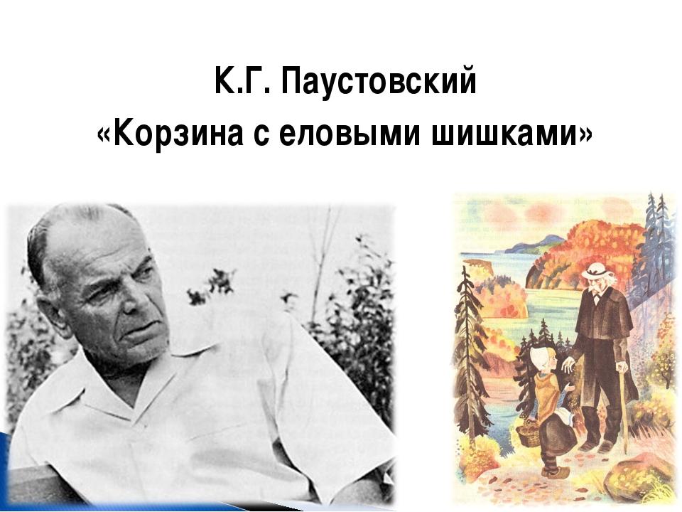 К.Г. Паустовский «Корзина с еловыми шишками»