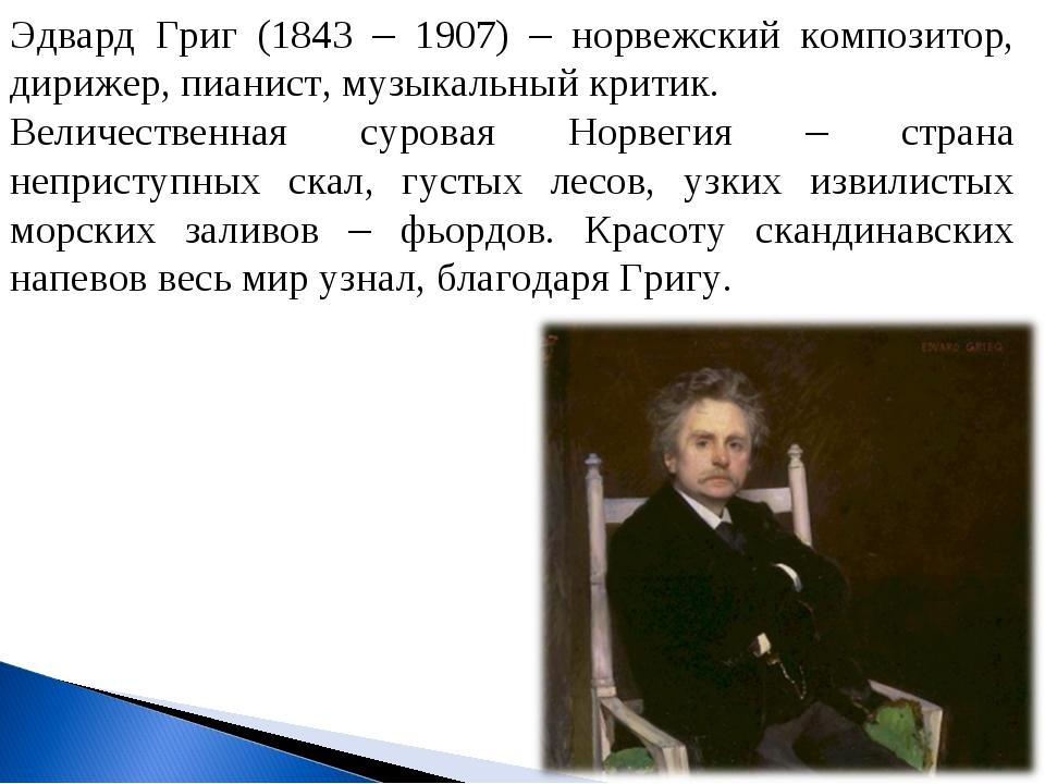 Эдвард Григ (1843 – 1907) – норвежский композитор, дирижер, пианист, музыкаль...