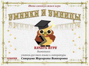 Интеллектуальная игра Выполнила: учитель русского языка и литературы Скворцов