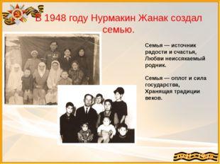 В 1948 году Нурмакин Жанак создал семью. Семья — источник радости и счастья,