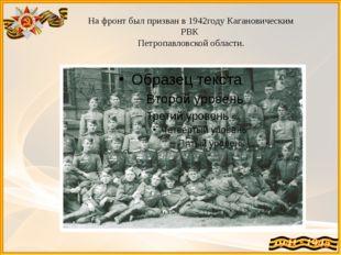 На фронт был призван в 1942году Кагановическим РВК Петропавловской области.