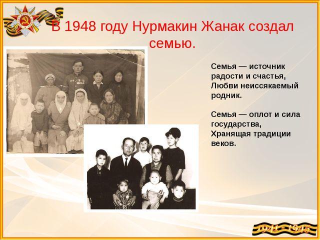 В 1948 году Нурмакин Жанак создал семью. Семья — источник радости и счастья,...