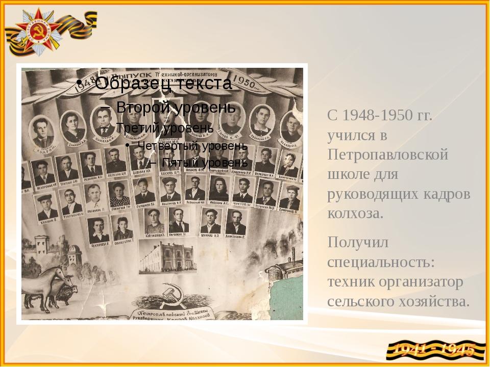 С 1948-1950 гг. учился в Петропавловской школе для руководящих кадров колхоза...