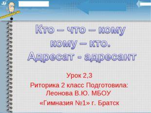 Урок 2,3 Риторика 2 класс Подготовила: Леонова В.Ю. МБОУ «Гимназия №1» г. Бра