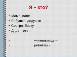 Я – кто? Маме, папе – Бабушке, дедушке – Сестре, брату – Дяде, тете – учитель