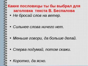 Какие пословицы ты бы выбрал для заголовка текста В. Беспалова Не бросай слов