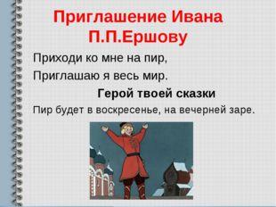 Приглашение Ивана П.П.Ершову Приходи ко мне на пир, Приглашаю я весь мир. Гер