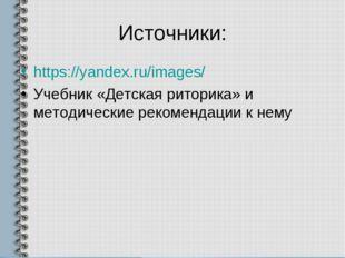 Источники: https://yandex.ru/images/ Учебник «Детская риторика» и методически