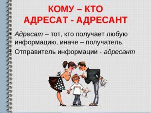 КОМУ – КТО АДРЕСАТ - АДРЕСАНТ Адресат – тот, кто получает любую информацию, и