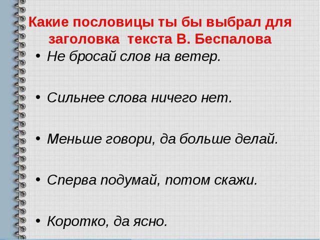 Какие пословицы ты бы выбрал для заголовка текста В. Беспалова Не бросай слов...