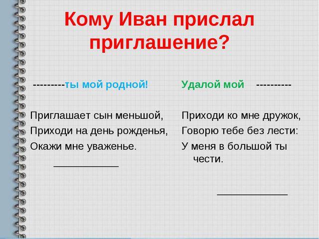 Кому Иван прислал приглашение? ---------ты мой родной! Приглашает сын меньшой...