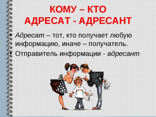 КОМУ – КТО АДРЕСАТ - АДРЕСАНТ Адресат – тот, кто получает любую информацию, и...