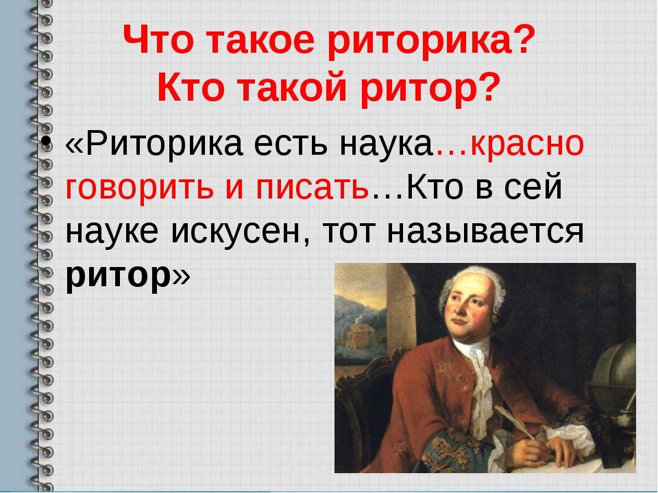 Что такое риторика? Кто такой ритор? «Риторика есть наука…красно говорить и п...