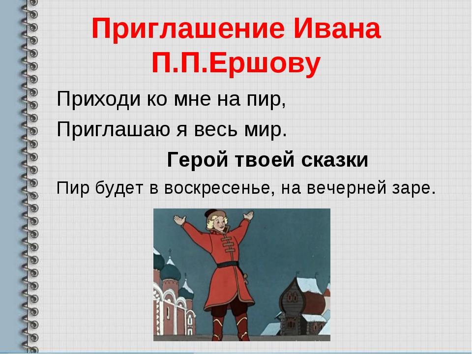 Приглашение Ивана П.П.Ершову Приходи ко мне на пир, Приглашаю я весь мир. Гер...
