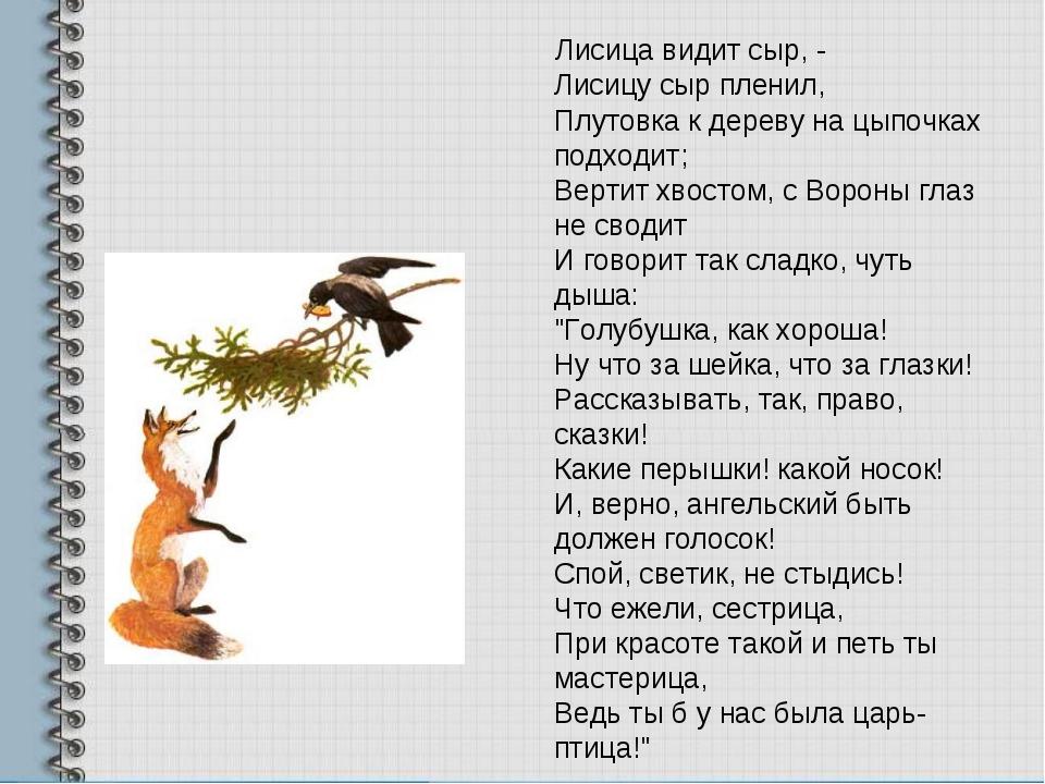Лисица видит сыр, - Лисицу сыр пленил, Плутовка к дереву на цыпочках подходи...