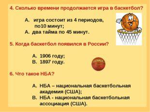 4. Сколько времени продолжается игра в баскетбол?  игра состоит из 4 периодо