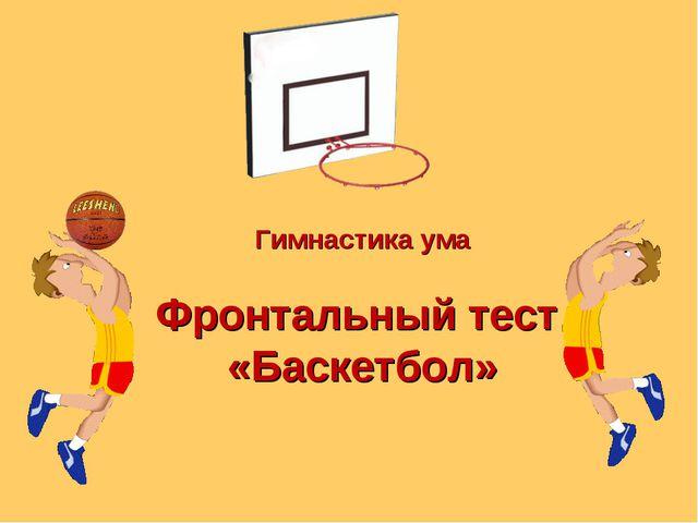Гимнастика ума Фронтальный тест «Баскетбол»