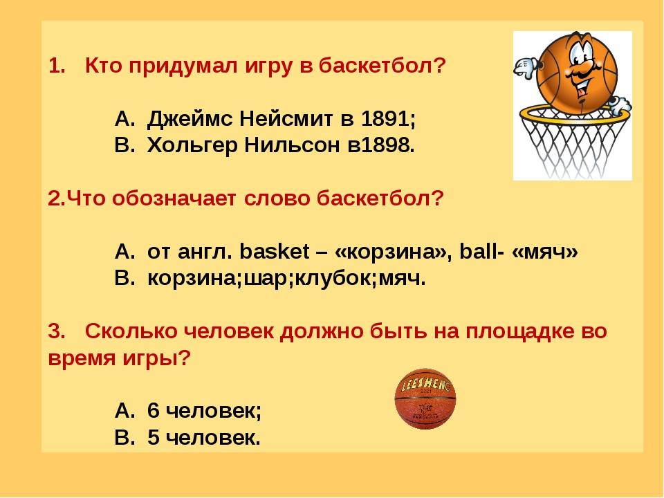 Кто придумал игру в баскетбол? Джеймс Нейсмит в 1891; Хольгер Нильсон в1898....