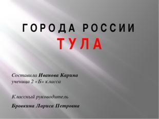 Г О Р О Д А Р О С С И И Т У Л А Составила Иванова Карина ученица 2 «Б» класса