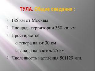 ТУЛА. Общие сведения : 185 км от Москвы Площадь территории 350 кв. км Простир