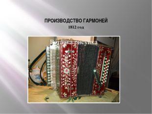 ПРОИЗВОДСТВО ГАРМОНЕЙ 1812 год … и производство русских гармоней.