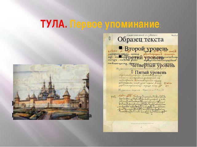 ТУЛА. Первое упоминание: В Никоновской летописи Город существует с 12 века Пе...