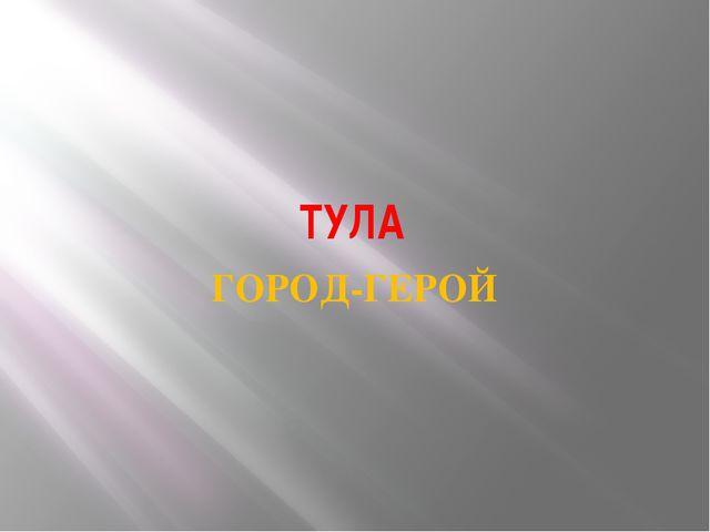 ТУЛА ГОРОД-ГЕРОЙ А теперь вернемся к звезде героя на флаге.