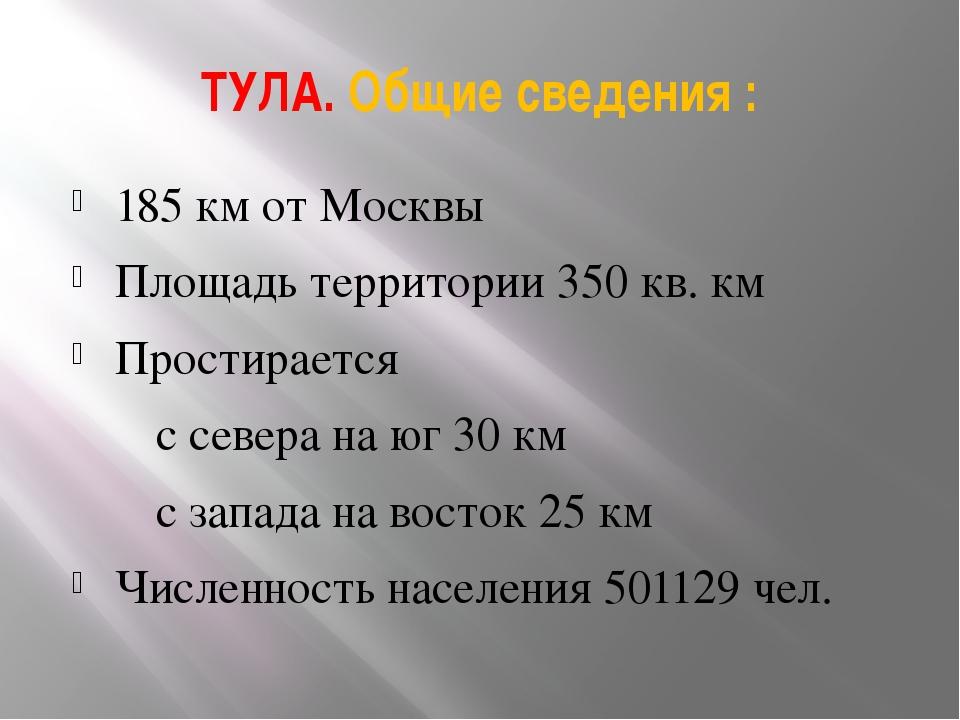 ТУЛА. Общие сведения : 185 км от Москвы Площадь территории 350 кв. км Простир...