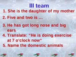 """2. Five and two is … 3. He has got long nose and big ears 4. Translate: """"He i"""