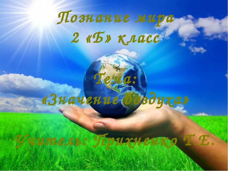 Познание мира 2 «Б» класс Тема: «Значение воздуха» Учитель: Прихненко Т.Е.