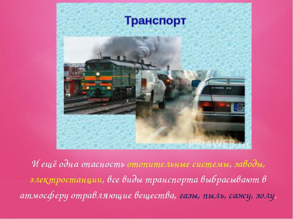 И ещё одна опасность отопительные системы, заводы, электростанции, все виды т...