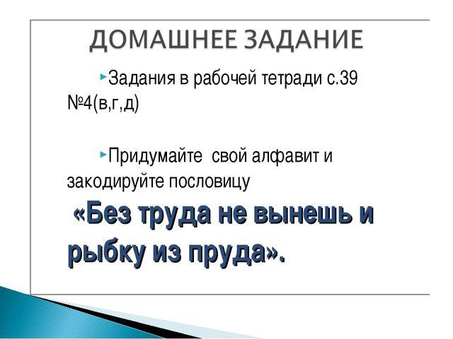 Задания в рабочей тетради с.39 №4(в,г,д) Придумайте свой алфавит и закодируйт...