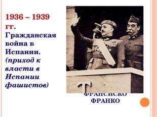 ФРАНСИСКО ФРАНКО 1936 – 1939 гг. Гражданская война в Испании. (приход к власт