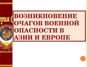 ВОЗНИКНОВЕНИЕ ОЧАГОВ ВОЕННОЙ ОПАСНОСТИ В АЗИИ И ЕВРОПЕ