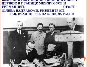 В.М. МОЛОТОВ ПОДПИСЫВАЕТ ДОГОВОР О ДРУЖБЕ И ГРАНИЦЕ МЕЖДУ СССР И ГЕРМАНИЕЙ. С