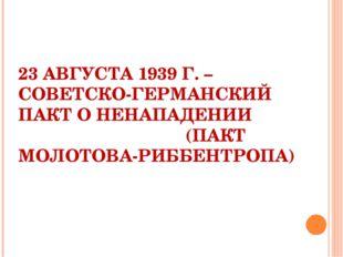 23 АВГУСТА 1939 Г. – СОВЕТСКО-ГЕРМАНСКИЙ ПАКТ О НЕНАПАДЕНИИ (ПАКТ МОЛОТОВА-Р