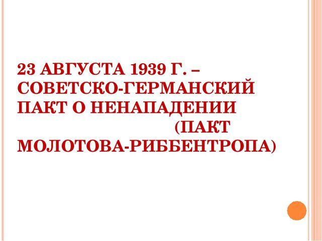 23 АВГУСТА 1939 Г. – СОВЕТСКО-ГЕРМАНСКИЙ ПАКТ О НЕНАПАДЕНИИ (ПАКТ МОЛОТОВА-Р...