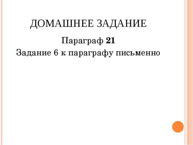 ДОМАШНЕЕ ЗАДАНИЕ Параграф 21 Задание 6 к параграфу письменно