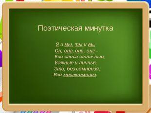 Поэтическая минутка Я и мы, ты и вы, Он, она, оно, они - Все слова отличные,