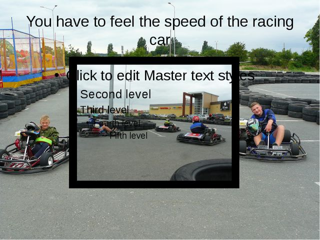 You have to feel the speed of the racing car