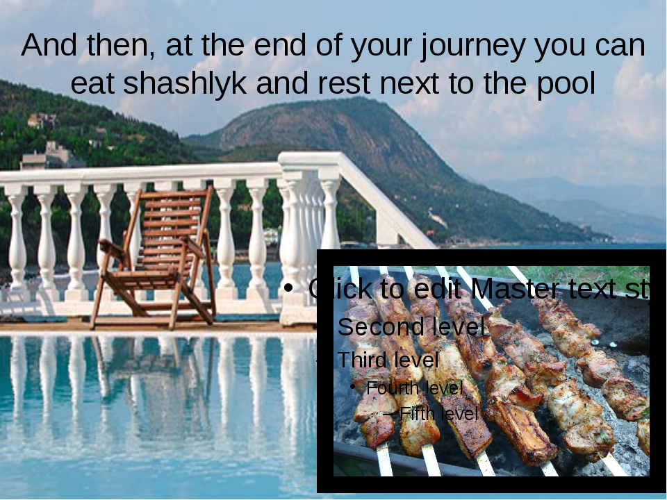 And then, at the end of your journey you can eat shashlyk and rest next to th...