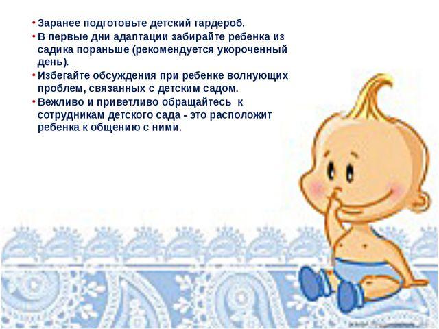 Заранее подготовьте детский гардероб. В первые дни адаптации забирайте ребенк...